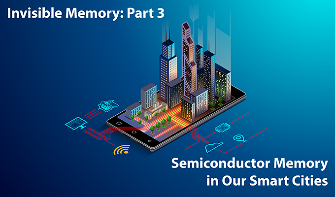 [Invisible Memory: Part.3] Semiconductor Memory in Our Smart Cities